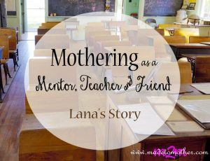 Mothering as a Mentor, Teacher, and Friend – Lana's Story