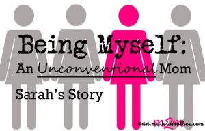 Being Myself: An Unconventional Mom – Sarah's Story