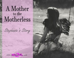 A Mother to the Motherless – Stephanie's Story