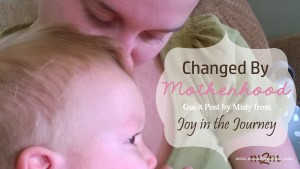 Changed by Motherhood – Guest Post by Misty from Finding Joy in the Journey
