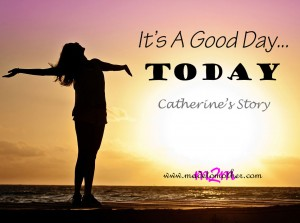 It's a good day…today – Catherine's Story
