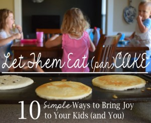 Let Them Eat (pan)CAKE: 10 Simple Ways to Bring Joy to Your Kids (and You!)