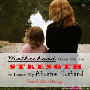 Motherhood Gave Me the Strength to Leave Abuse – Rachel's Story