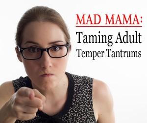 Mad Mama: Taming Adult Temper Tantrums