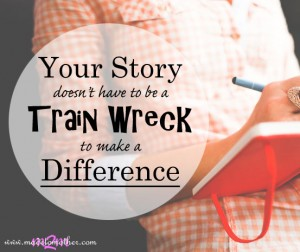 Your Story Doesn't Have to be a Train Wreck to Make a Difference