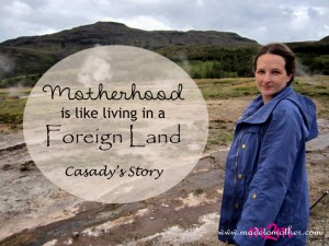 Motherhood is Like Living in a Foreign Land – Casady's Story