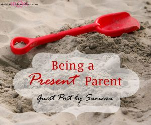 Being a Present Parent – Guest Post by Samara from Tiny Fry
