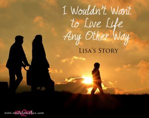 I Wouldn't Want to Live Life Any Other Way – Lisa's Story
