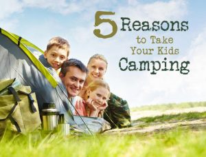 5 Awesome Reasons to Take Your Kids Camping